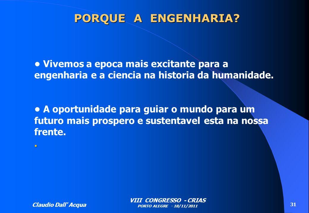 Claudio Dall' Acqua VIII CONGRESSO - CRIAS PORTO ALEGRE - 18/11/2011 31 Vivemos a epoca mais excitante para a engenharia e a ciencia na historia da hu
