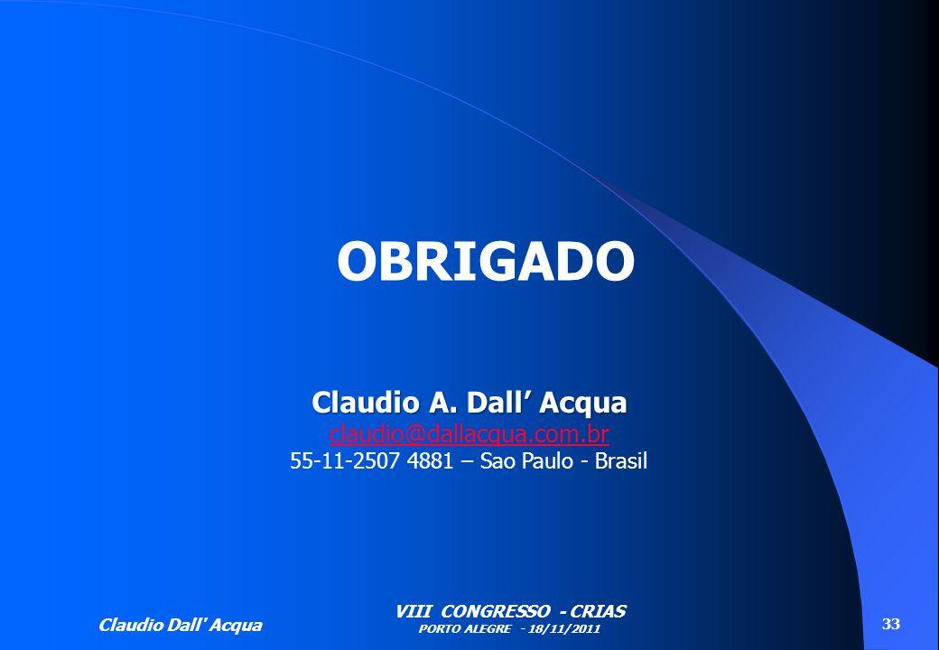 Claudio Dall' Acqua VIII CONGRESSO - CRIAS PORTO ALEGRE - 18/11/2011 33 OBRIGADO Claudio A. Dall Acqua claudio@dallacqua.com.br 55-11-2507 4881 – Sao