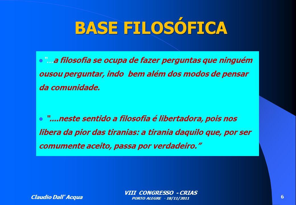Claudio Dall' Acqua VIII CONGRESSO - CRIAS PORTO ALEGRE - 18/11/2011 6 BASE FILOSÓFICA...a filosofia se ocupa de fazer perguntas que ninguém ousou per