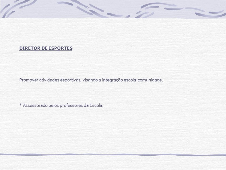 DIRETOR DE ESPORTES Promover atividades esportivas, visando a integração escola-comunidade. * Assessorado pelos professores da Escola.