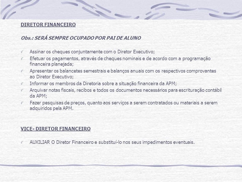 DIRETOR FINANCEIRO Obs.: SERÁ SEMPRE OCUPADO POR PAI DE ALUNO Assinar os cheques conjuntamente com o Diretor Executivo; Efetuar os pagamentos, através