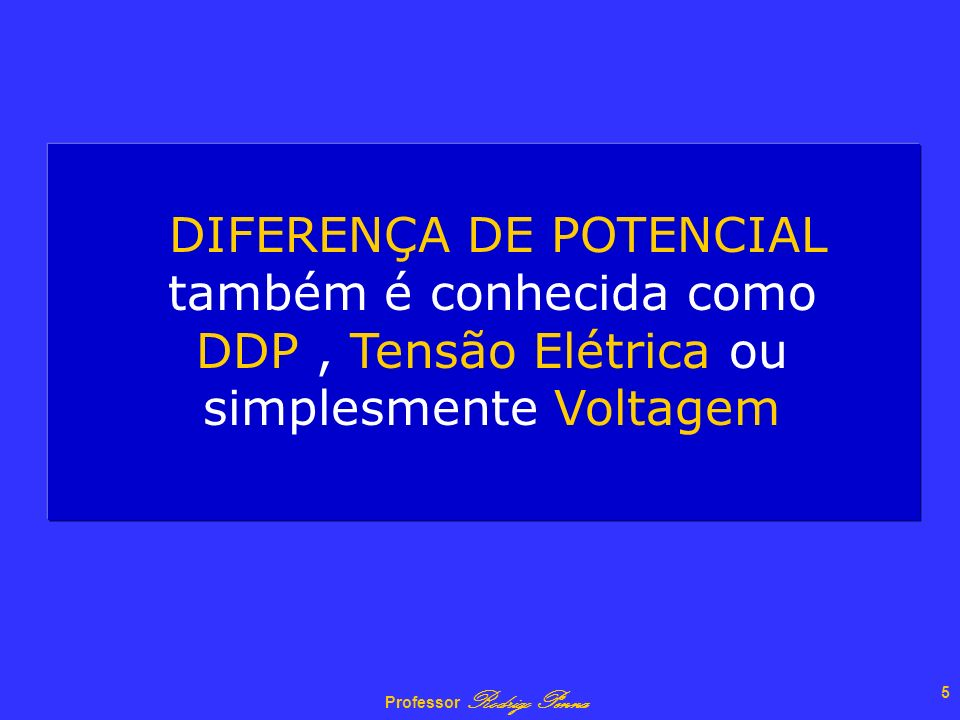 Professor Rodrigo Penna 4 CONCEITO A Diferença de Potencial entre os pontos A e B é definida como a razão entre o trabalho realizado pela força para l