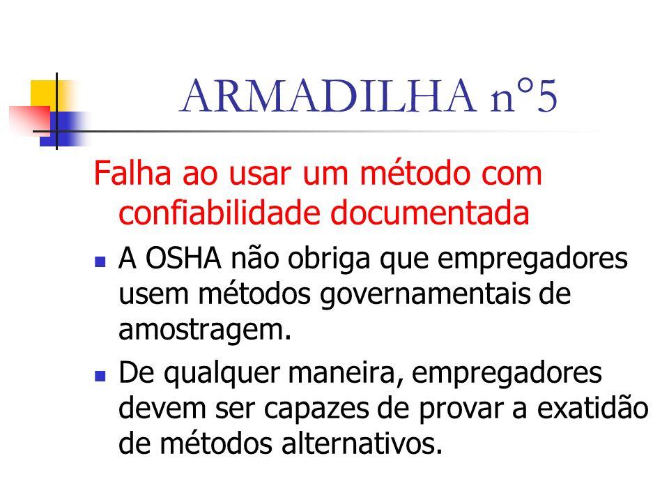 ARMADILHA n°5 Falha ao usar um método com confiabilidade documentada A OSHA não obriga que empregadores usem métodos governamentais de amostragem.