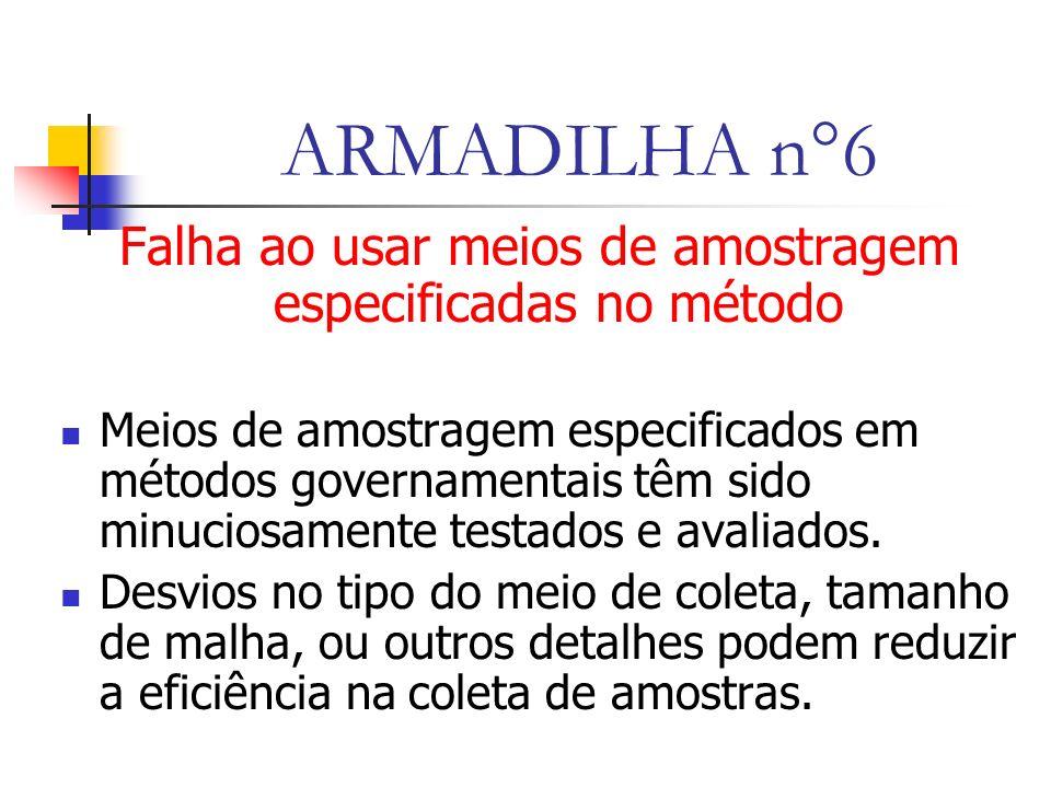ARMADILHA n°6 Falha ao usar meios de amostragem especificadas no método Meios de amostragem especificados em métodos governamentais têm sido minuciosamente testados e avaliados.