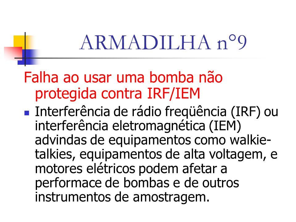 ARMADILHA n°9 Falha ao usar uma bomba não protegida contra IRF/IEM Interferência de rádio freqüência (IRF) ou interferência eletromagnética (IEM) advindas de equipamentos como walkie- talkies, equipamentos de alta voltagem, e motores elétricos podem afetar a performace de bombas e de outros instrumentos de amostragem.