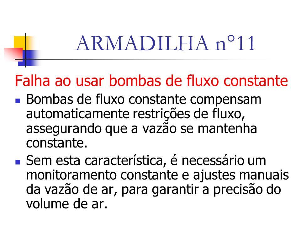 ARMADILHA n°11 Falha ao usar bombas de fluxo constante Bombas de fluxo constante compensam automaticamente restrições de fluxo, assegurando que a vazão se mantenha constante.
