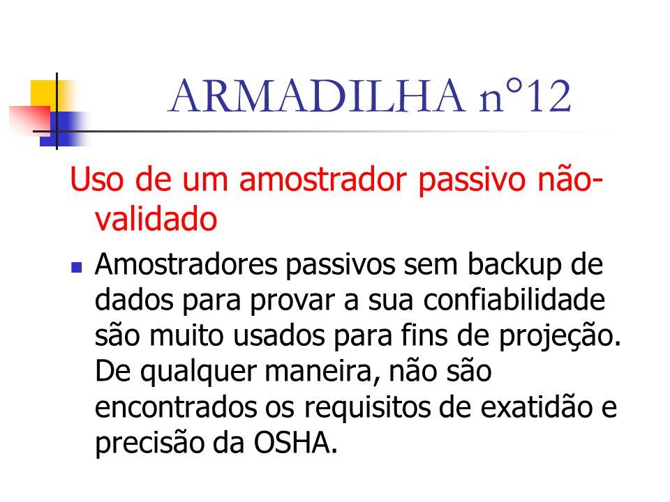 ARMADILHA n°12 Uso de um amostrador passivo não- validado Amostradores passivos sem backup de dados para provar a sua confiabilidade são muito usados para fins de projeção.