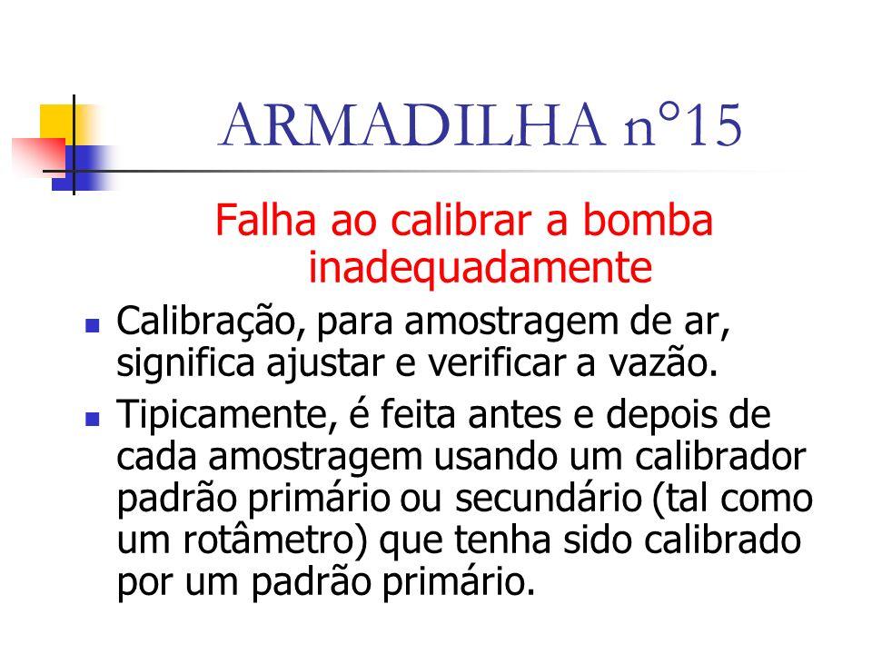ARMADILHA n°15 Falha ao calibrar a bomba inadequadamente Calibração, para amostragem de ar, significa ajustar e verificar a vazão.