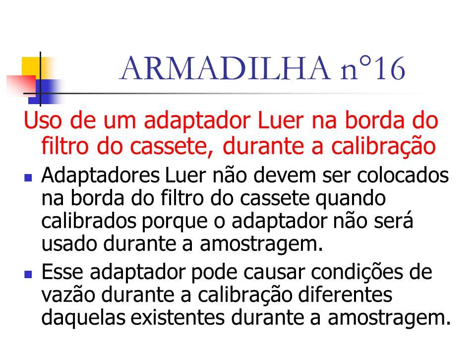 ARMADILHA n°16 Uso de um adaptador Luer na borda do filtro do cassete, durante a calibração Adaptadores Luer não devem ser colocados na borda do filtro do cassete quando calibrados porque o adaptador não será usado durante a amostragem.