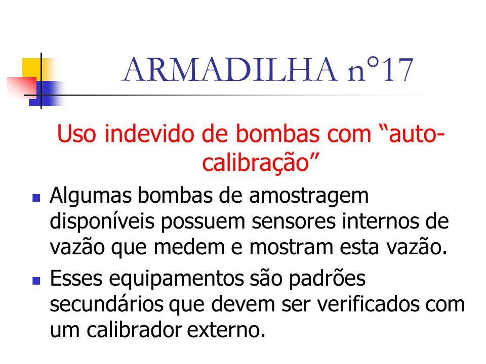 ARMADILHA n°17 Uso indevido de bombas com auto- calibração Algumas bombas de amostragem disponíveis possuem sensores internos de vazão que medem e mostram esta vazão.