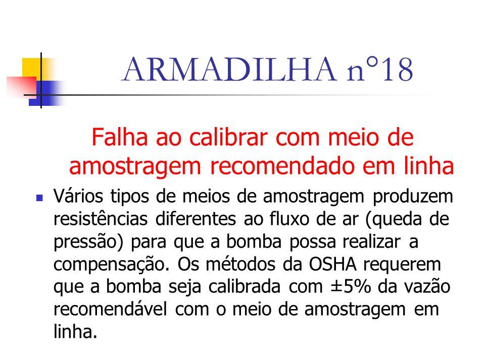 ARMADILHA n°18 Falha ao calibrar com meio de amostragem recomendado em linha Vários tipos de meios de amostragem produzem resistências diferentes ao fluxo de ar (queda de pressão) para que a bomba possa realizar a compensação.