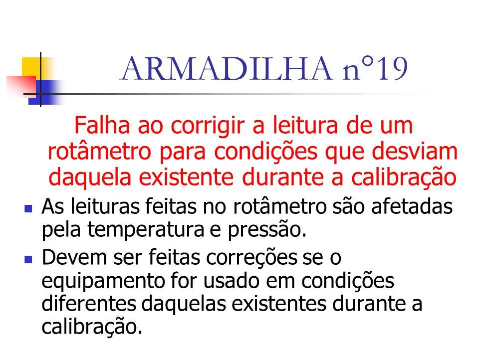 ARMADILHA n°19 Falha ao corrigir a leitura de um rotâmetro para condições que desviam daquela existente durante a calibração As leituras feitas no rotâmetro são afetadas pela temperatura e pressão.