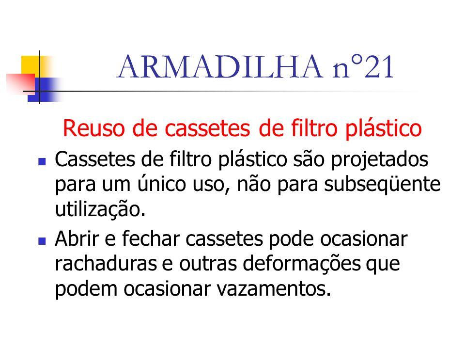 ARMADILHA n°21 Reuso de cassetes de filtro plástico Cassetes de filtro plástico são projetados para um único uso, não para subseqüente utilização.