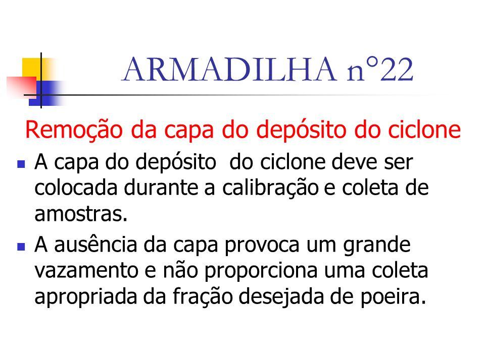 ARMADILHA n°22 Remoção da capa do depósito do ciclone A capa do depósito do ciclone deve ser colocada durante a calibração e coleta de amostras.