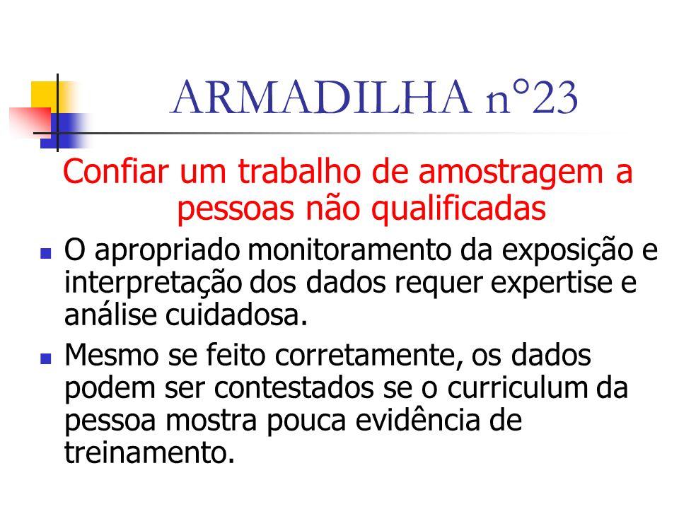 ARMADILHA n°23 Confiar um trabalho de amostragem a pessoas não qualificadas O apropriado monitoramento da exposição e interpretação dos dados requer expertise e análise cuidadosa.