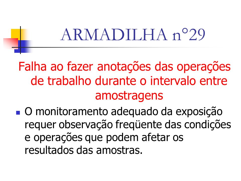 ARMADILHA n°29 Falha ao fazer anotações das operações de trabalho durante o intervalo entre amostragens O monitoramento adequado da exposição requer observação freqüente das condições e operações que podem afetar os resultados das amostras.
