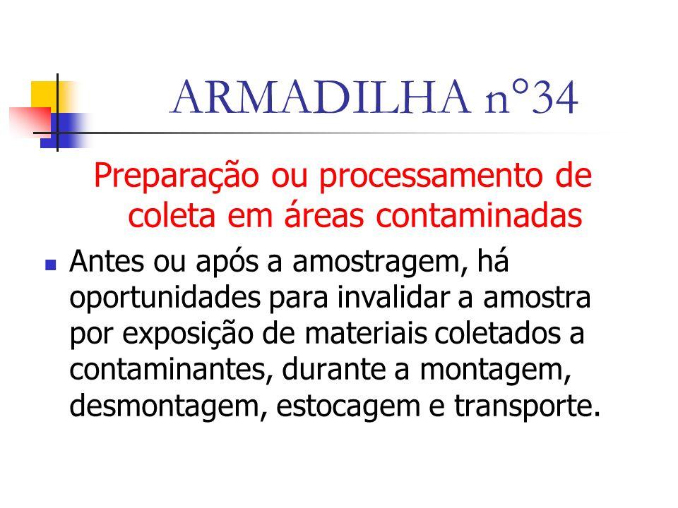ARMADILHA n°34 Preparação ou processamento de coleta em áreas contaminadas Antes ou após a amostragem, há oportunidades para invalidar a amostra por exposição de materiais coletados a contaminantes, durante a montagem, desmontagem, estocagem e transporte.