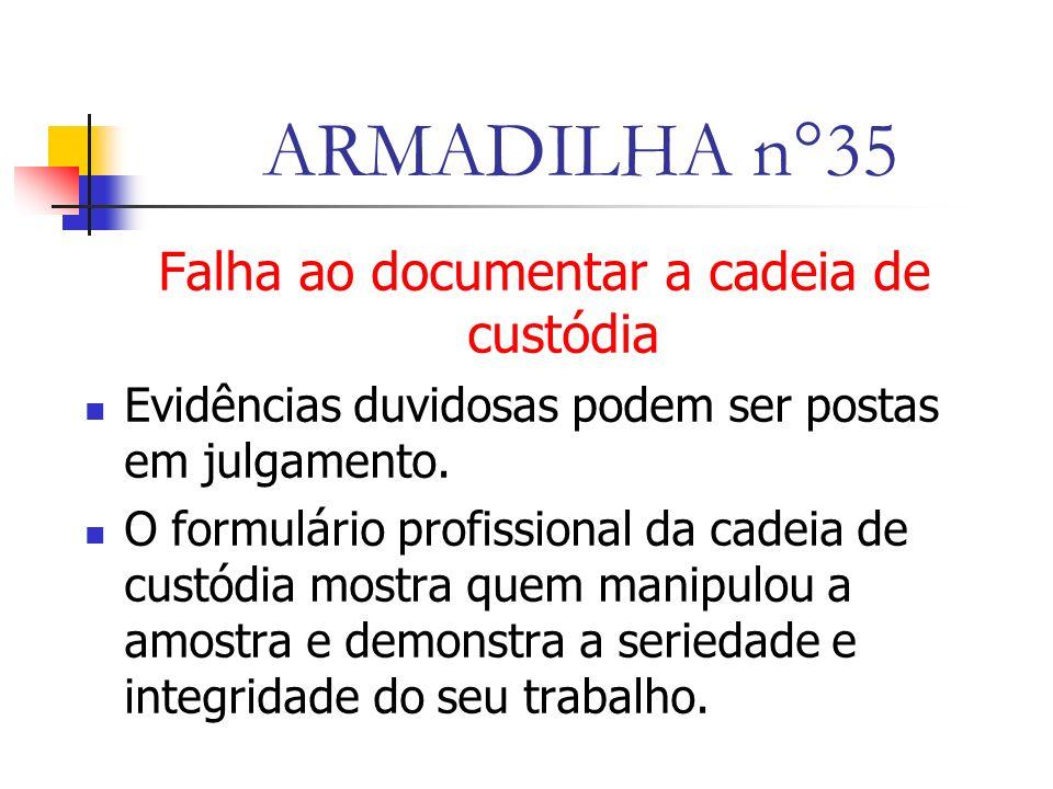 ARMADILHA n°35 Falha ao documentar a cadeia de custódia Evidências duvidosas podem ser postas em julgamento.