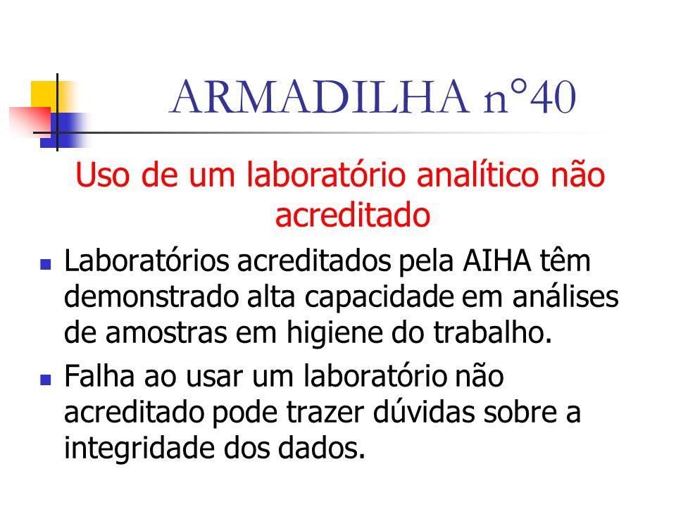 ARMADILHA n°40 Uso de um laboratório analítico não acreditado Laboratórios acreditados pela AIHA têm demonstrado alta capacidade em análises de amostras em higiene do trabalho.