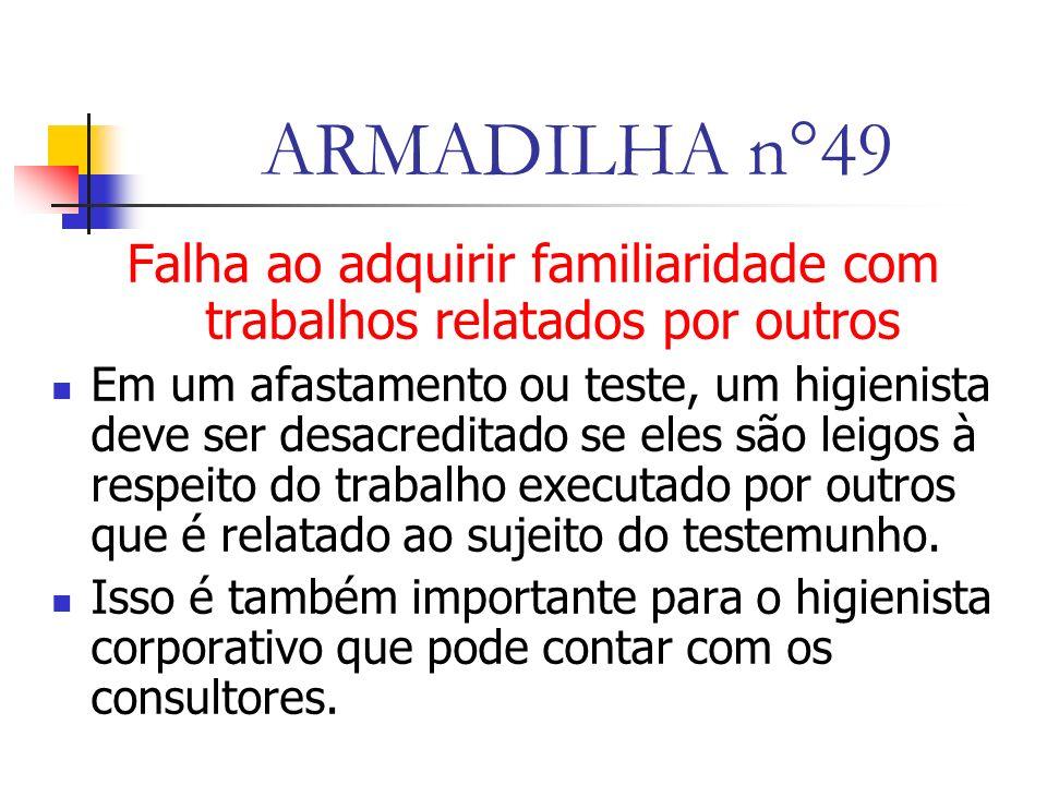 ARMADILHA n°49 Falha ao adquirir familiaridade com trabalhos relatados por outros Em um afastamento ou teste, um higienista deve ser desacreditado se eles são leigos à respeito do trabalho executado por outros que é relatado ao sujeito do testemunho.