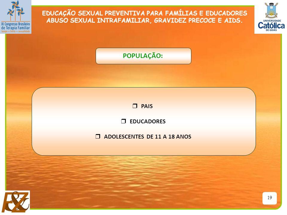 19 EDUCAÇÃO SEXUAL PREVENTIVA PARA FAMÍLIAS E EDUCADORES ABUSO SEXUAL INTRAFAMILIAR, GRAVIDEZ PRECOCE E AIDS. POPULAÇÃO: r PAIS r EDUCADORES r ADOLESC