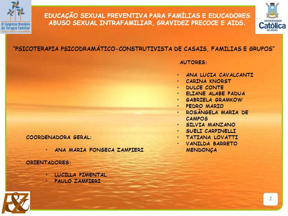 13 ESCOLA – COMUNIDADE CO-EDUCAÇÃO PAIS – EDUCADORES FILHOS –ALUNOS CONHECIMENTOS – INFORMAÇÕES BIOLÓGICA/ PSICOLÓGICA/ SOCIAL/ESPIRITUAL MULTIPLICADORES EDUCAÇÃO SEXUAL PREVENTIVA PARA FAMÍLIAS E EDUCADORES ABUSO SEXUAL INTRAFAMILIAR, GRAVIDEZ PRECOCE E AIDS.