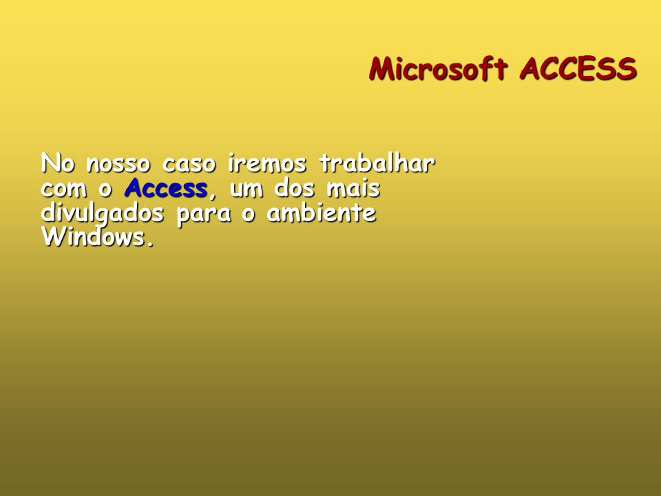 Microsoft ACCESS No nosso caso iremos trabalhar com o Access, um dos mais divulgados para o ambiente Windows.