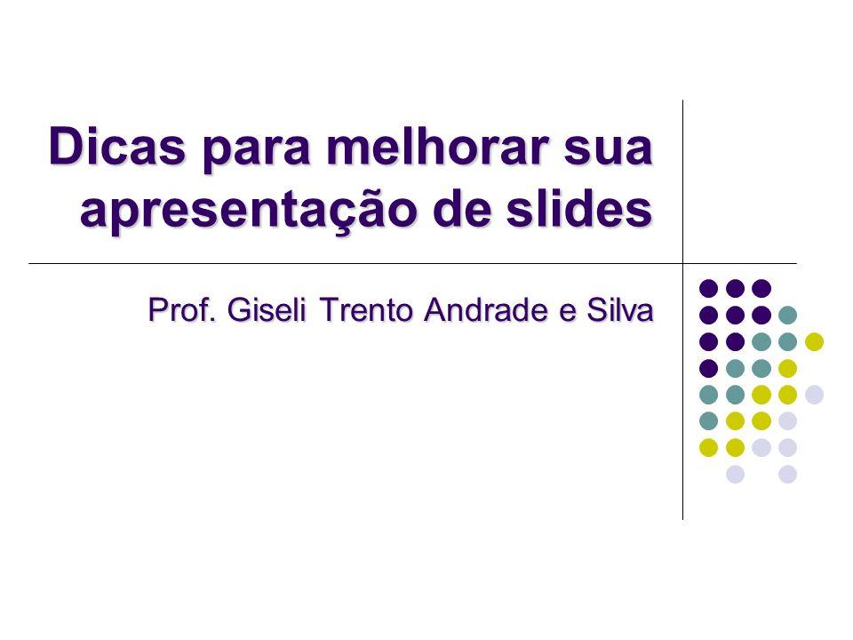 Dicas para melhorar sua apresentação de slides Prof. Giseli Trento Andrade e Silva