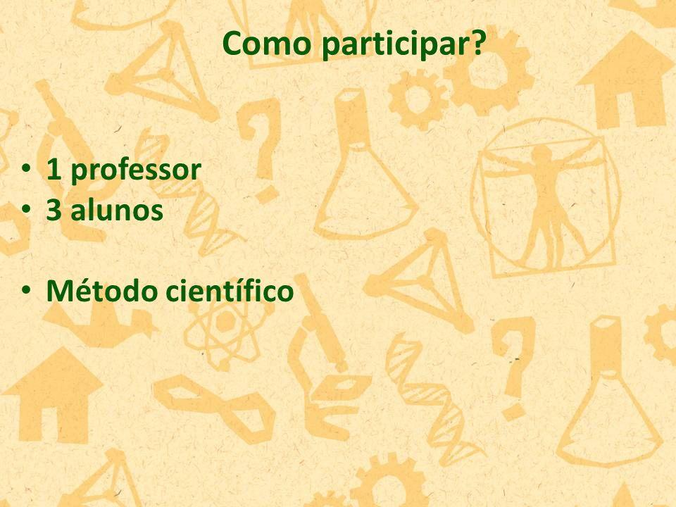 1 professor 3 alunos Método científico Como participar?