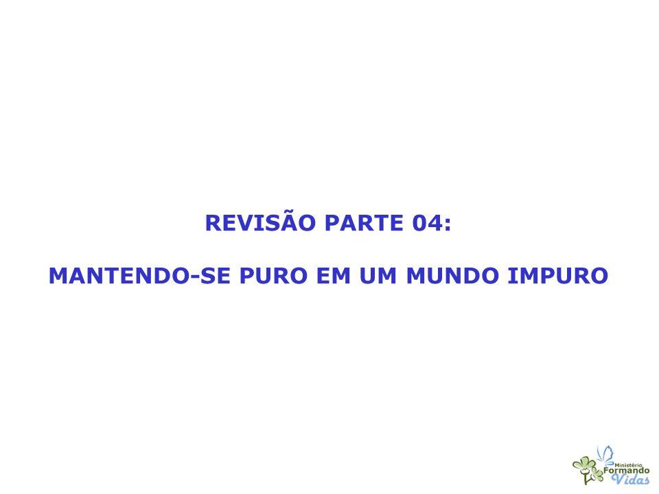 REVISÃO PARTE 04: MANTENDO-SE PURO EM UM MUNDO IMPURO