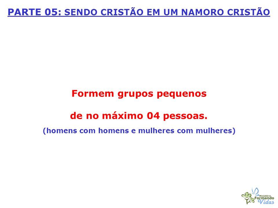 Formem grupos pequenos de no máximo 04 pessoas. (homens com homens e mulheres com mulheres) PARTE 05: SENDO CRISTÃO EM UM NAMORO CRISTÃO