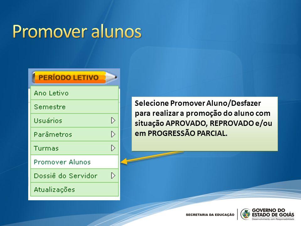 Selecione Promover Aluno/Desfazer para realizar a promoção do aluno com situação APROVADO, REPROVADO e/ou em PROGRESSÃO PARCIAL.