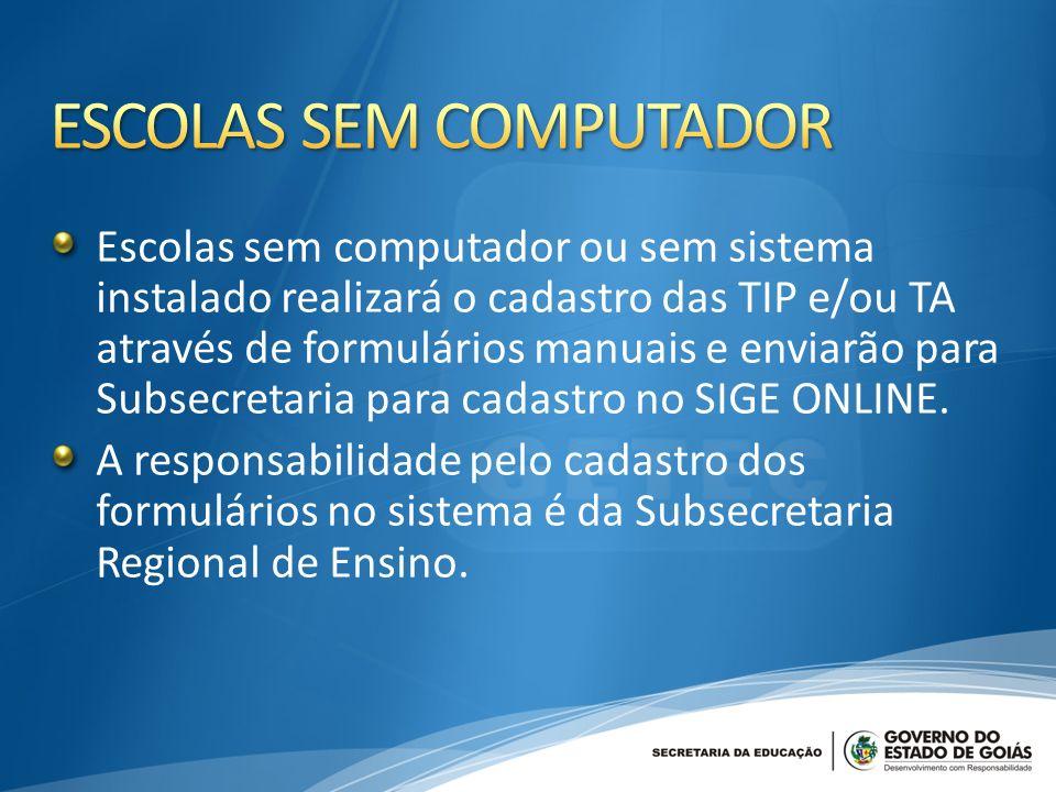 Escolas sem computador ou sem sistema instalado realizará o cadastro das TIP e/ou TA através de formulários manuais e enviarão para Subsecretaria para cadastro no SIGE ONLINE.