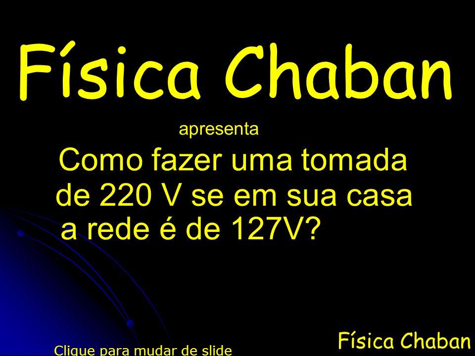 Física Chaban apresenta Clique para mudar de slide Como fazer uma tomada de 220 V se em sua casa a rede é de 127V?