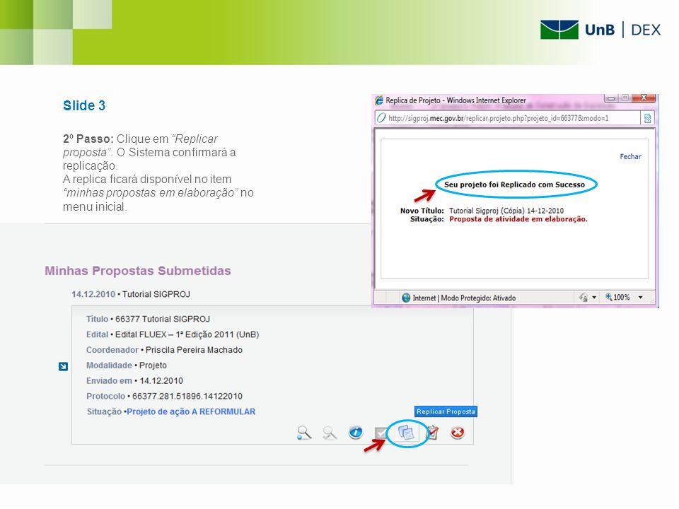 Slide 3 2º Passo: Clique em Replicar proposta. O Sistema confirmará a replicação. A replica ficará disponível no item minhas propostas em elaboração n
