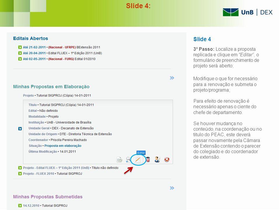 Slide 4: Slide 4 3º Passo: Localize a proposta replicada e clique em Editar, o formulário de preenchimento de projeto será aberto; Modifique o que for
