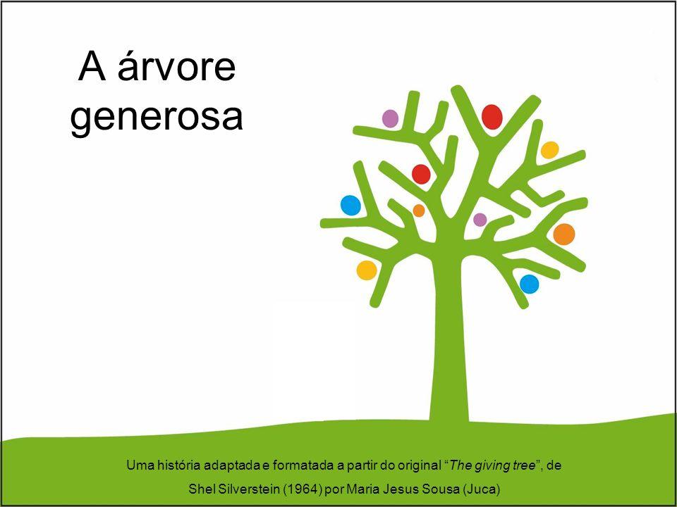 A árvore generosa Uma história adaptada e formatada a partir do original The giving tree, de Shel Silverstein (1964) por Maria Jesus Sousa (Juca)