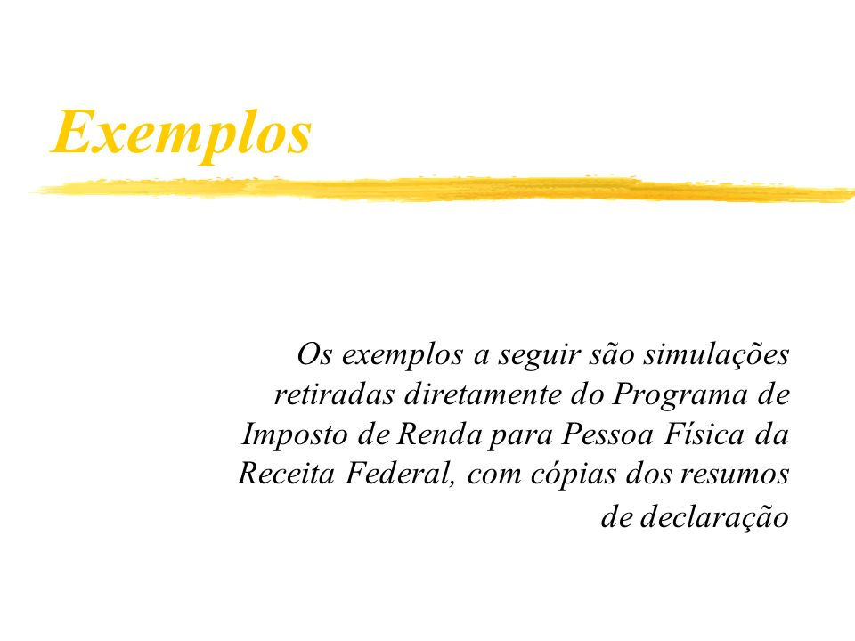 Exemplos Os exemplos a seguir são simulações retiradas diretamente do Programa de Imposto de Renda para Pessoa Física da Receita Federal, com cópias dos resumos de declaração
