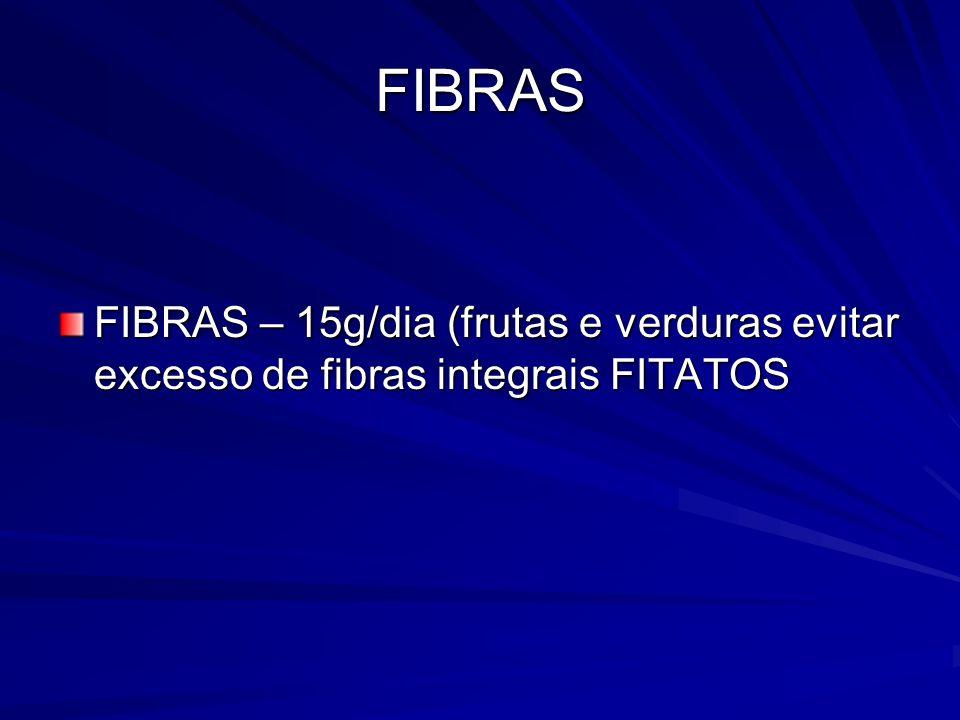 FIBRAS FIBRAS – 15g/dia (frutas e verduras evitar excesso de fibras integrais FITATOS