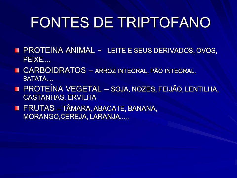 FONTES DE TRIPTOFANO FONTES DE TRIPTOFANO PROTEINA ANIMAL - LEITE E SEUS DERIVADOS, OVOS, PEIXE.... CARBOIDRATOS – ARROZ INTEGRAL, PÃO INTEGRAL, BATAT