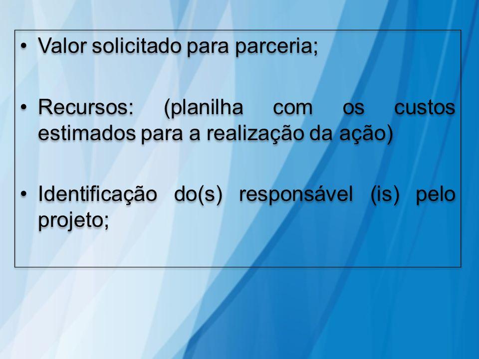Valor solicitado para parceria; Recursos: (planilha com os custos estimados para a realização da ação) Identificação do(s) responsável (is) pelo proje