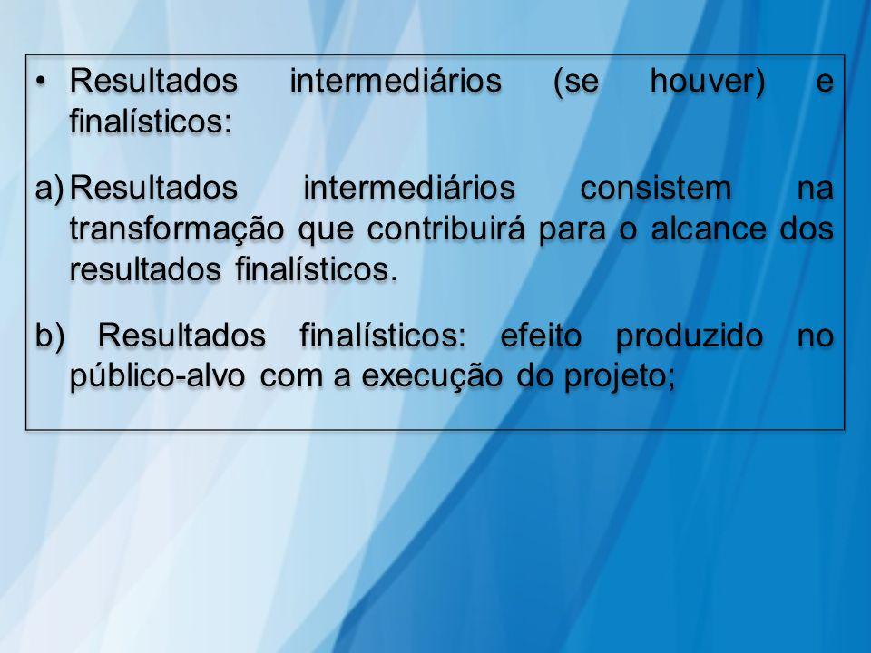 Resultados intermediários (se houver) e finalísticos: a)Resultados intermediários consistem na transformação que contribuirá para o alcance dos result
