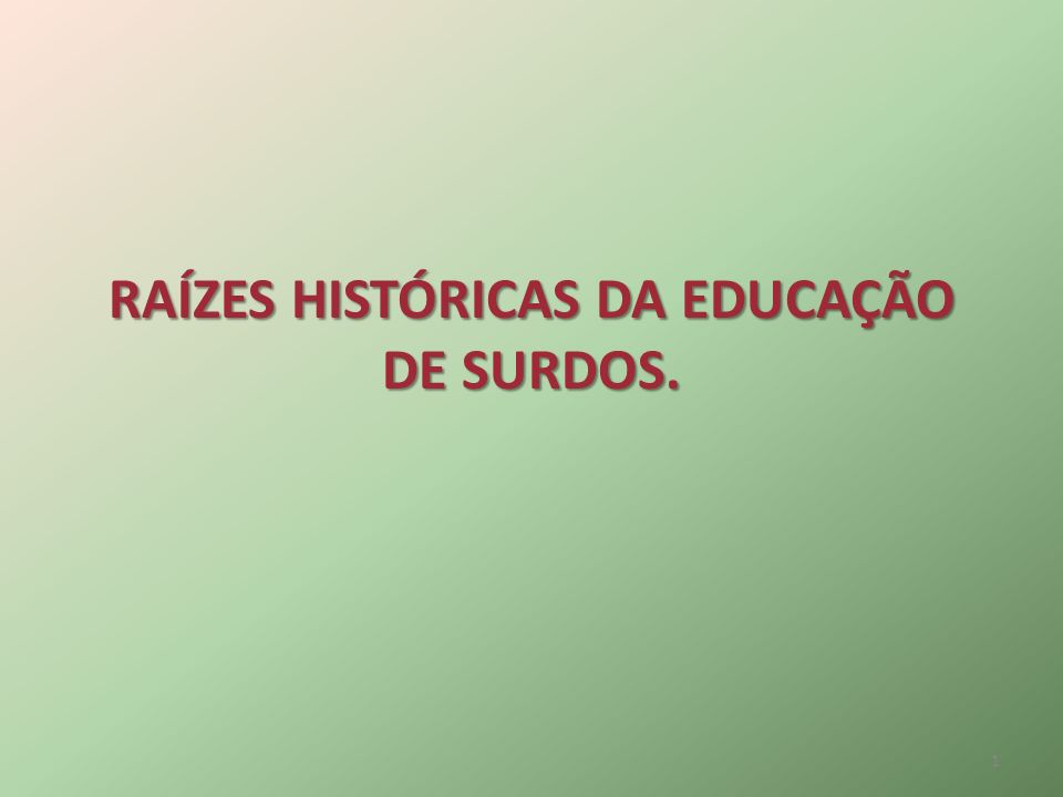RAÍZES HISTÓRICAS DA EDUCAÇÃO DE SURDOS. 1