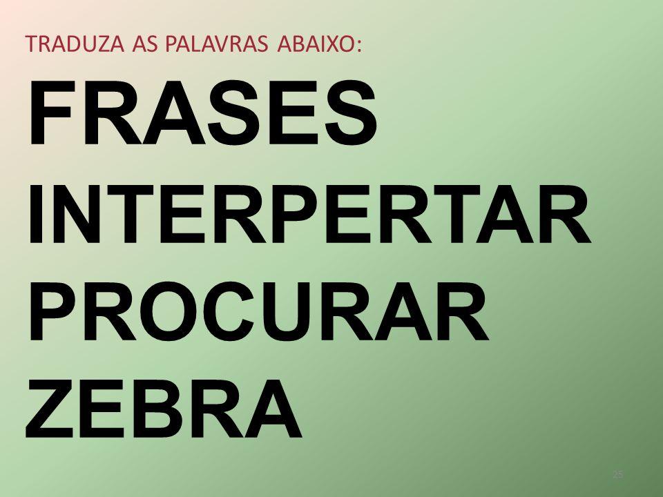 TRADUZA AS PALAVRAS ABAIXO: FRASES INTERPERTAR PROCURAR ZEBRA 25