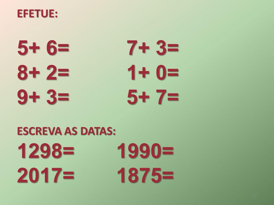 EFETUE: 5+ 6=7+ 3= 8+ 2=1+ 0= 9+ 3=5+ 7= ESCREVA AS DATAS: 1298= 1990= 2017= 1875= 27