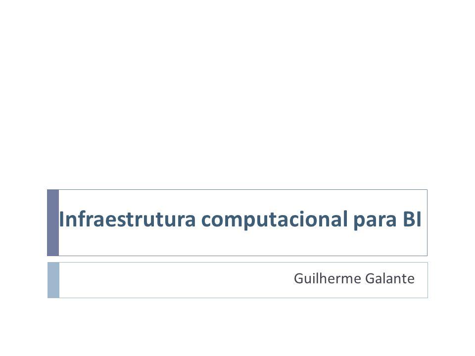 Infraestrutura computacional para BI Guilherme Galante