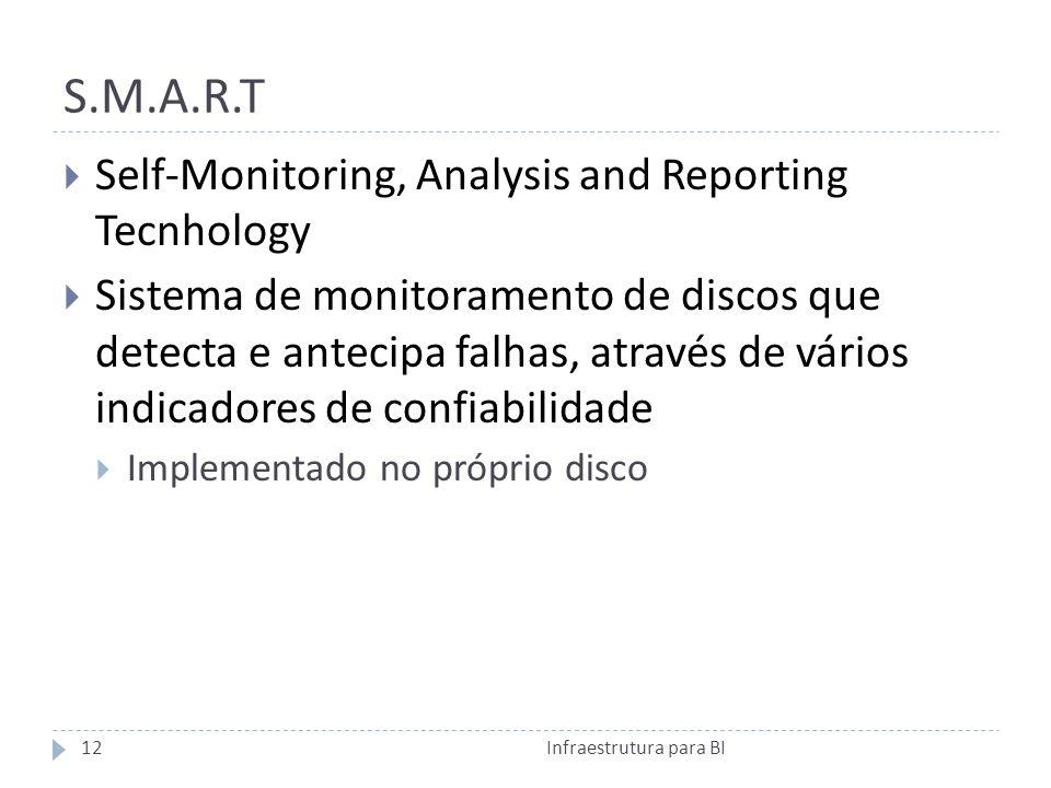S.M.A.R.T Self-Monitoring, Analysis and Reporting Tecnhology Sistema de monitoramento de discos que detecta e antecipa falhas, através de vários indicadores de confiabilidade Implementado no próprio disco 12Infraestrutura para BI