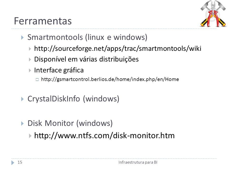 Ferramentas Smartmontools (linux e windows) http://sourceforge.net/apps/trac/smartmontools/wiki Disponível em várias distribuições Interface gráfica http://gsmartcontrol.berlios.de/home/index.php/en/Home CrystalDiskInfo (windows) Disk Monitor (windows) http://www.ntfs.com/disk-monitor.htm 15Infraestrutura para BI