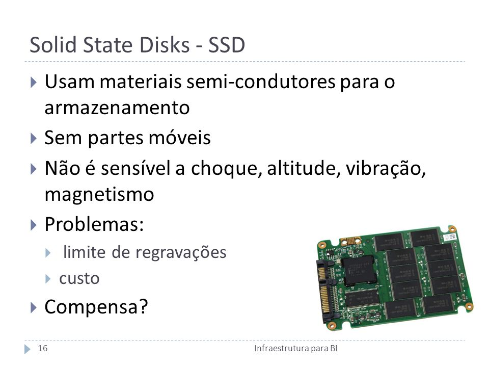 Solid State Disks - SSD Infraestrutura para BI16 Usam materiais semi-condutores para o armazenamento Sem partes móveis Não é sensível a choque, altitude, vibração, magnetismo Problemas: limite de regravações custo Compensa?