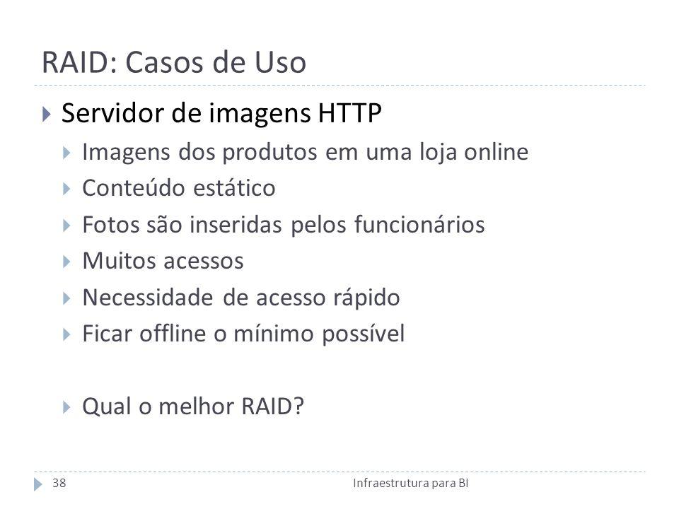 RAID: Casos de Uso Infraestrutura para BI38 Servidor de imagens HTTP Imagens dos produtos em uma loja online Conteúdo estático Fotos são inseridas pelos funcionários Muitos acessos Necessidade de acesso rápido Ficar offline o mínimo possível Qual o melhor RAID?